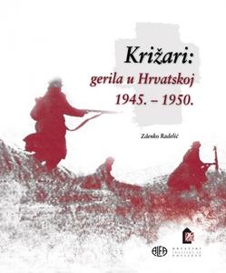 KRIŽARI: GERILA U HRVATSKOJ 1945.-1950. – NOVO!, Zdenko Radelić