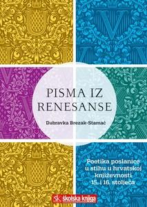 Pisma Iz Renesanse - Poetika Poslanica U Stihu U Hrvatskoj Književnosti 15. I 16. Stoljeća, Dubravka Brezak-Stamać
